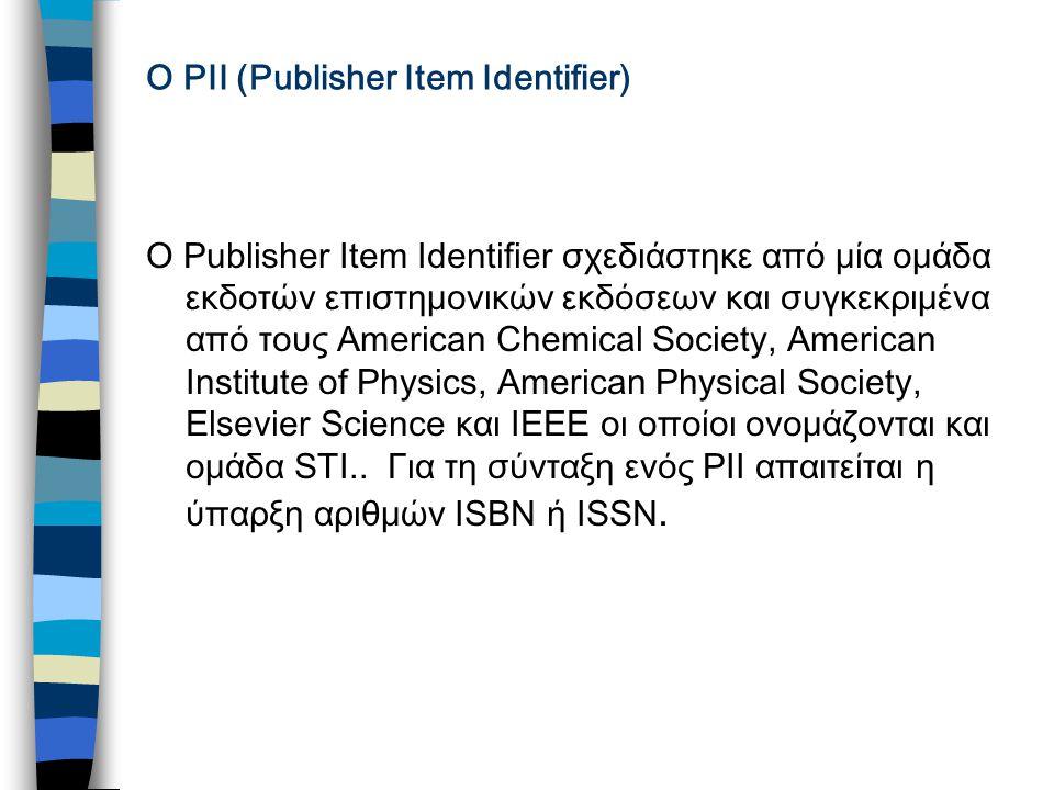O PII (Publisher Item Identifier) O Publisher Item Identifier σχεδιάστηκε από μία ομάδα εκδοτών επιστημονικών εκδόσεων και συγκεκριμένα από τους American Chemical Society, American Institute of Physics, American Physical Society, Elsevier Science και IEEE οι οποίοι ονομάζονται και ομάδα STI..