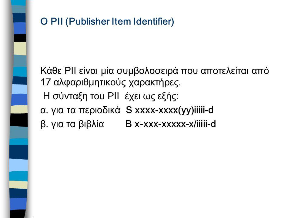 O PII (Publisher Item Identifier) Κάθε PII είναι μία συμβολοσειρά που αποτελείται από 17 αλφαριθμητικούς χαρακτήρες.