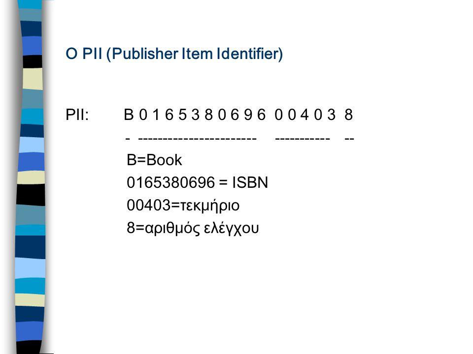 O PII (Publisher Item Identifier) PII: Β 0 1 6 5 3 8 0 6 9 6 0 0 4 0 3 8 - ----------------------- ----------- -- Β=Βook 0165380696 = ISBN 00403=τεκμήριο 8=αριθμός ελέγχου