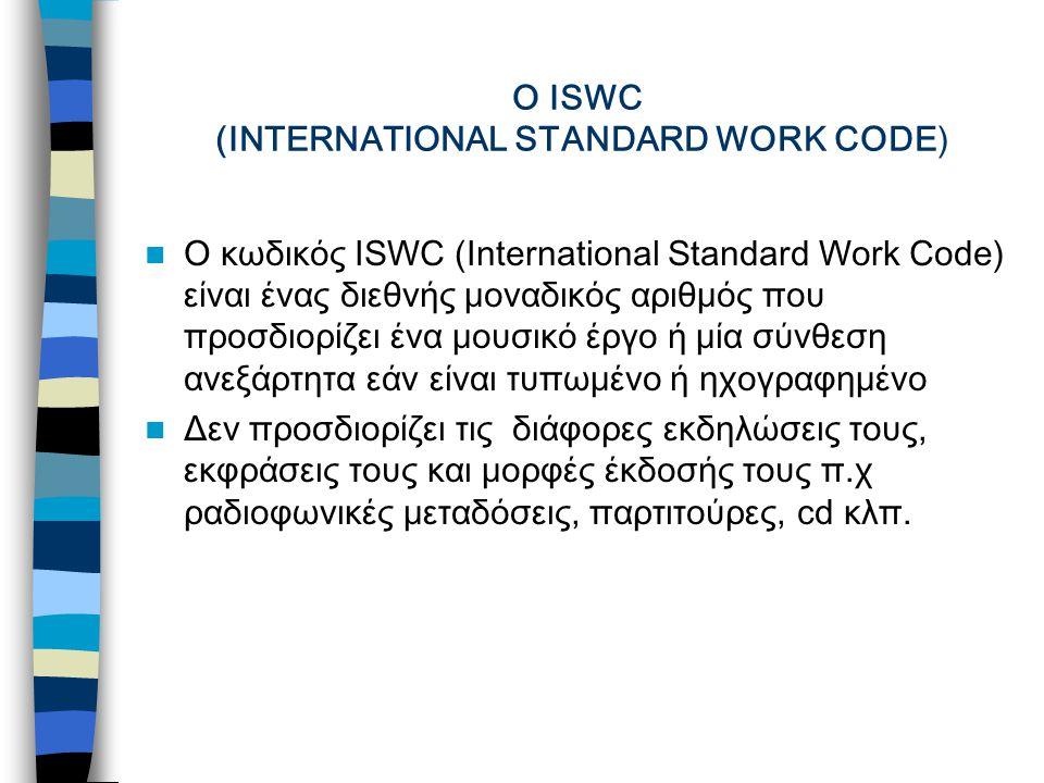 Ο ISWC (INTERNATIONAL STANDARD WORK CODE) Ο κωδικός ISWC (International Standard Work Code) είναι ένας διεθνής μοναδικός αριθμός που προσδιορίζει ένα μουσικό έργο ή μία σύνθεση ανεξάρτητα εάν είναι τυπωμένο ή ηχογραφημένο Δεν προσδιορίζει τις διάφορες εκδηλώσεις τους, εκφράσεις τους και μορφές έκδοσής τους π.χ ραδιοφωνικές μεταδόσεις, παρτιτούρες, cd κλπ.