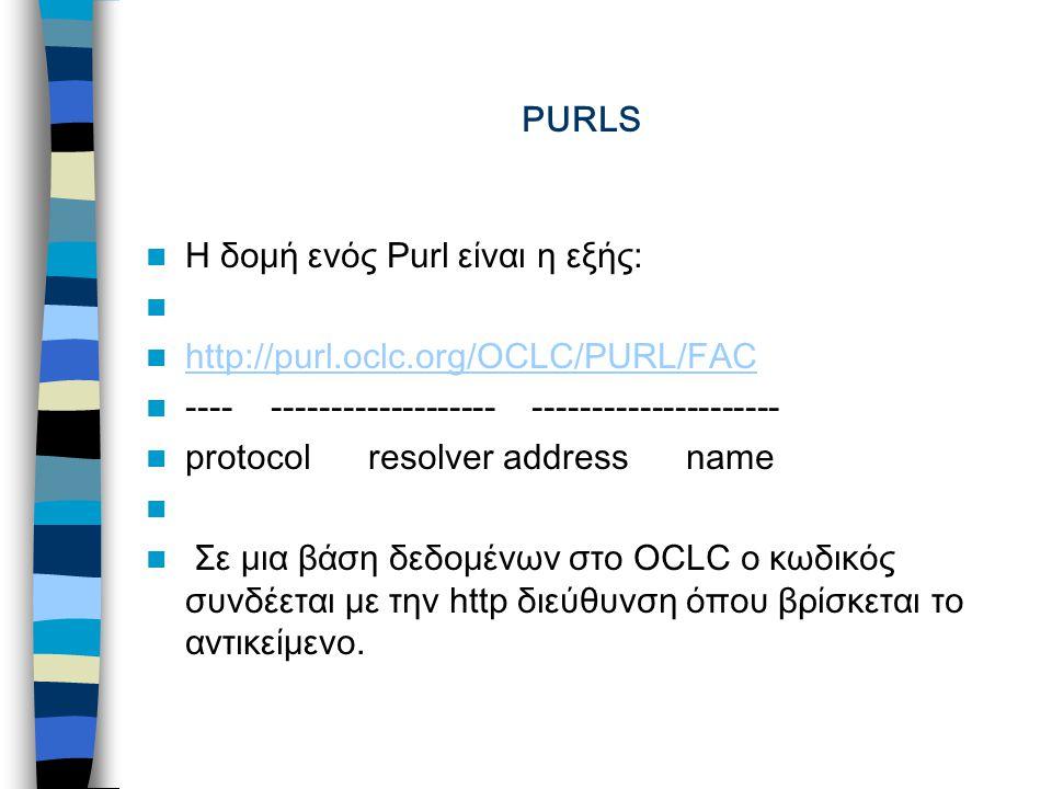 PURLS Η δομή ενός Purl είναι η εξής: http://purl.oclc.org/OCLC/PURL/FAC http://purl.oclc.org/OCLC/PURL/FAC ---- ------------------- --------------------- protocol resolver address name Σε μια βάση δεδομένων στο OCLC ο κωδικός συνδέεται με την http διεύθυνση όπου βρίσκεται το αντικείμενο.