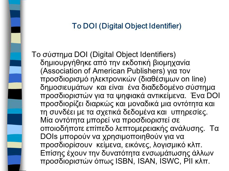 To DOI (Digital Object Identifier) Το σύστημα DOI (Digital Object Identifiers) δημιουργήθηκε από την εκδοτική βιομηχανία (Association of American Publishers) για τον προσδιορισμό ηλεκτρονικών (διαθέσιμων on line) δημοσιευμάτων και είναι ένα διαδεδομένο σύστημα προσδιοριστών για τα ψηφιακά αντικείμενα.