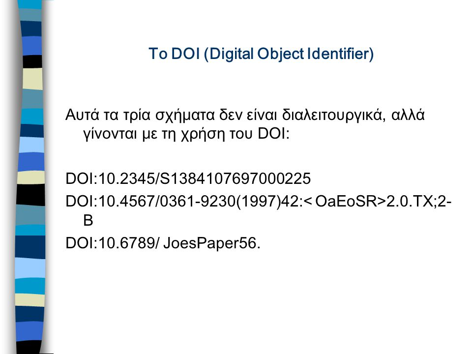 To DOI (Digital Object Identifier) Αυτά τα τρία σχήματα δεν είναι διαλειτουργικά, αλλά γίνονται με τη χρήση του DOI: DOI:10.2345/S1384107697000225 DOI:10.4567/0361-9230(1997)42: 2.0.TX;2- B DOI:10.6789/ JoesPaper56.