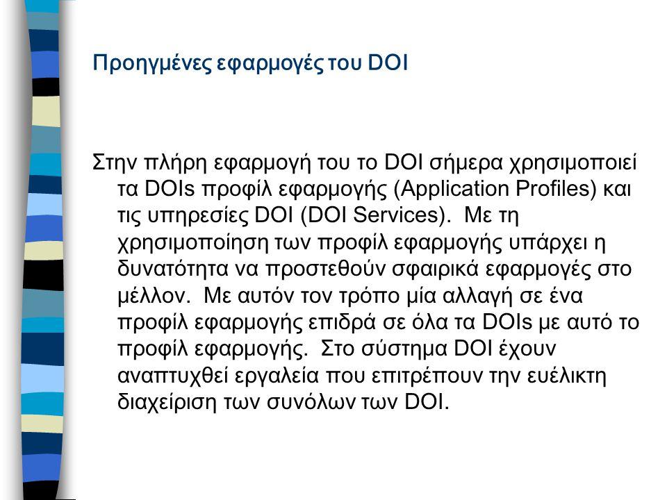 Προηγμένες εφαρμογές του DOI Στην πλήρη εφαρμογή του το DOI σήμερα χρησιμοποιεί τα DOIs προφίλ εφαρμογής (Application Profiles) και τις υπηρεσίες DOI (DOI Services).