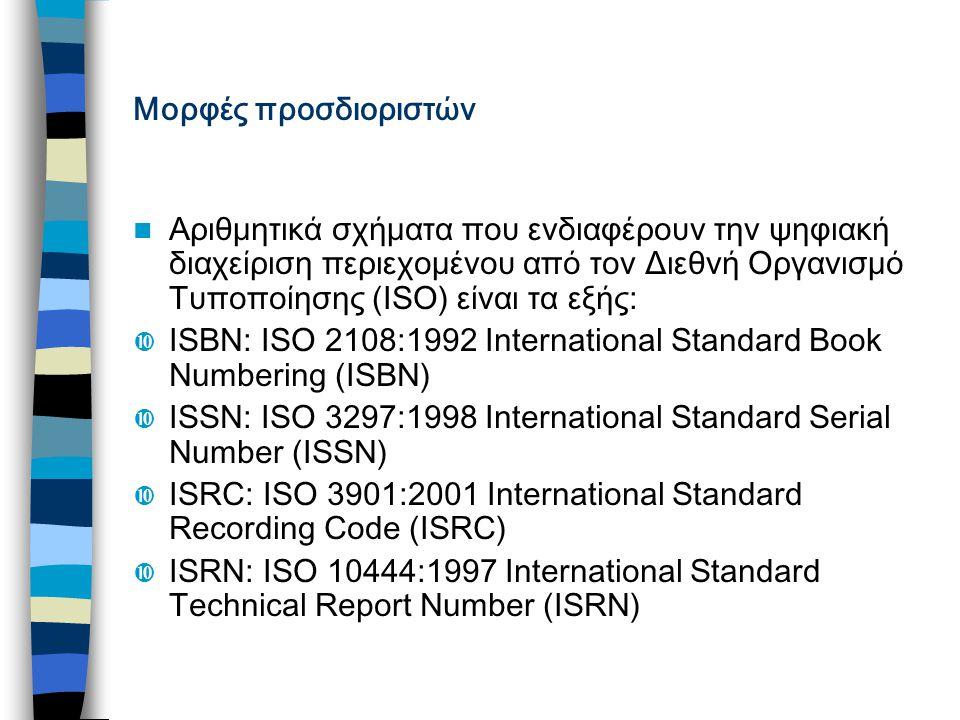 Μορφές προσδιοριστών Αριθμητικά σχήματα που ενδιαφέρουν την ψηφιακή διαχείριση περιεχομένου από τον Διεθνή Οργανισμό Τυποποίησης (ISO) είναι τα εξής:  ISBN: ISO 2108:1992 International Standard Book Numbering (ISBN)  ISSN: ISO 3297:1998 International Standard Serial Number (ISSN)  ISRC: ISO 3901:2001 International Standard Recording Code (ISRC)  ISRN: ISO 10444:1997 International Standard Technical Report Number (ISRN)