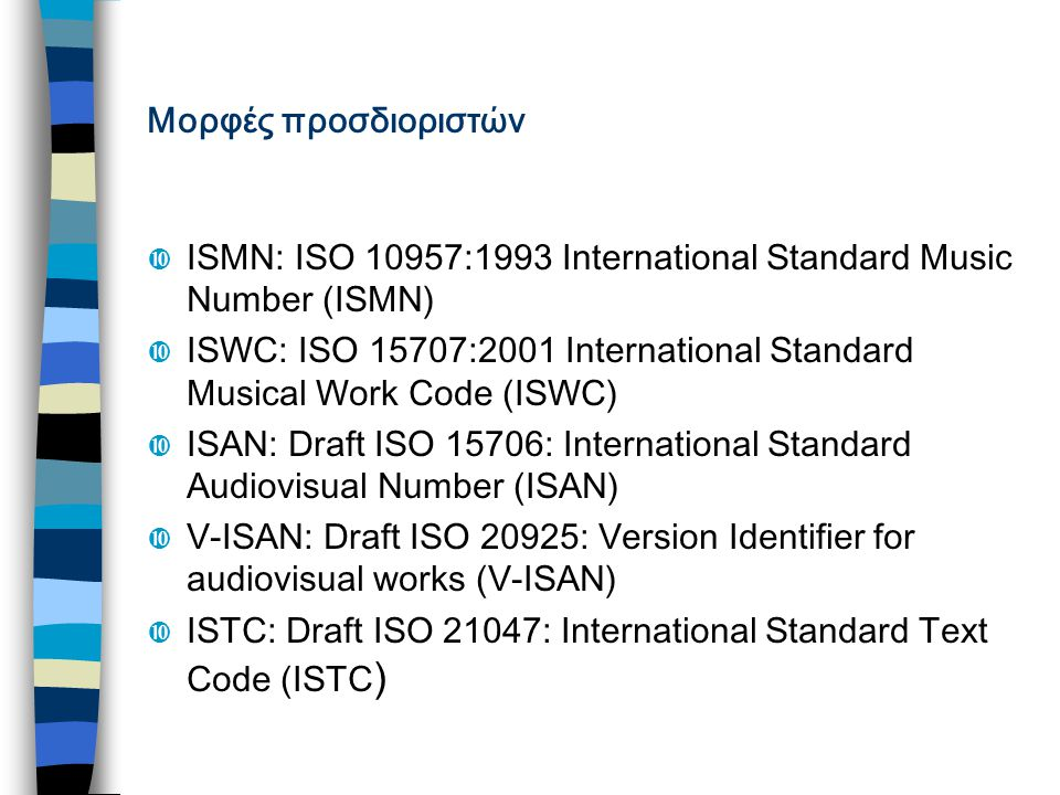Μορφές προσδιοριστών  ISMN: ISO 10957:1993 International Standard Music Number (ISMN)  ISWC: ISO 15707:2001 International Standard Musical Work Code (ISWC)  ISAN: Draft ISO 15706: International Standard Audiovisual Number (ISAN)  V-ISAN: Draft ISO 20925: Version Identifier for audiovisual works (V-ISAN)  ISTC: Draft ISO 21047: International Standard Text Code (ISTC )