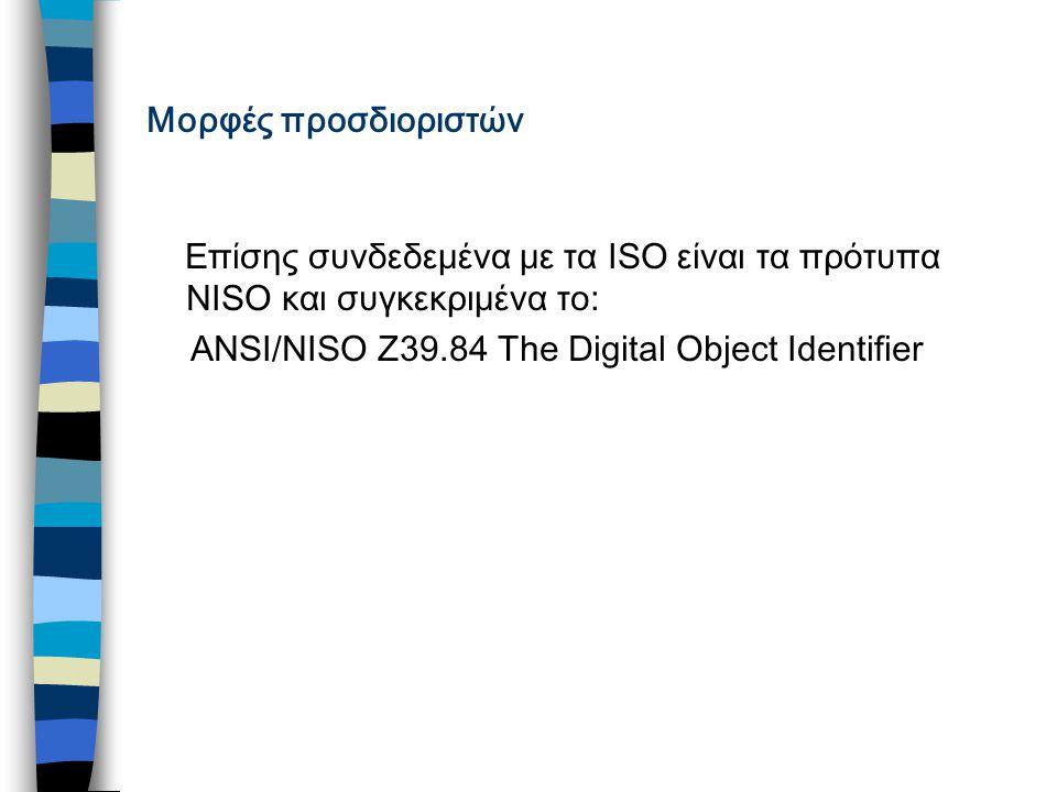 Μορφές προσδιοριστών Επίσης συνδεδεμένα με τα ISO είναι τα πρότυπα NISO και συγκεκριμένα το: ANSI/NISO Z39.84 The Digital Object Identifier