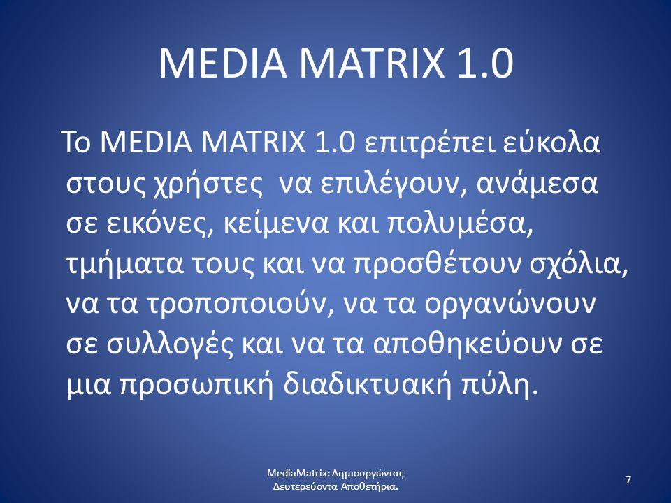 7 MEDIA MATRIX 1.0 Το MEDIA MATRIX 1.0 επιτρέπει εύκολα στους χρήστες να επιλέγουν, ανάμεσα σε εικόνες, κείμενα και πολυμέσα, τμήματα τους και να προσθέτουν σχόλια, να τα τροποποιούν, να τα οργανώνουν σε συλλογές και να τα αποθηκεύουν σε μια προσωπική διαδικτυακή πύλη.