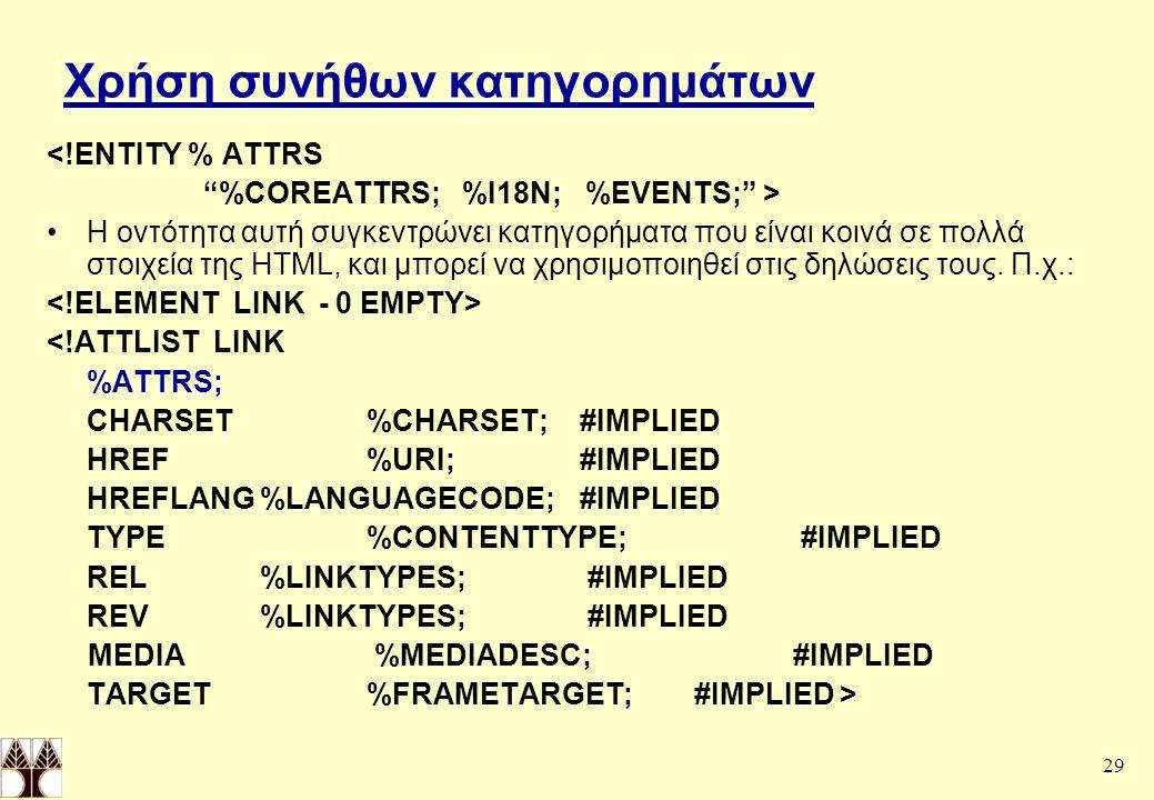 29 Χρήση συνήθων κατηγορημάτων <!ΕΝΤΙΤΥ % ATTRS %COREATTRS; %I18N; %EVENTS; > Η οντότητα αυτή συγκεντρώνει κατηγορήματα που είναι κοινά σε πολλά στοιχεία της HTML, και μπορεί να χρησιμοποιηθεί στις δηλώσεις τους.