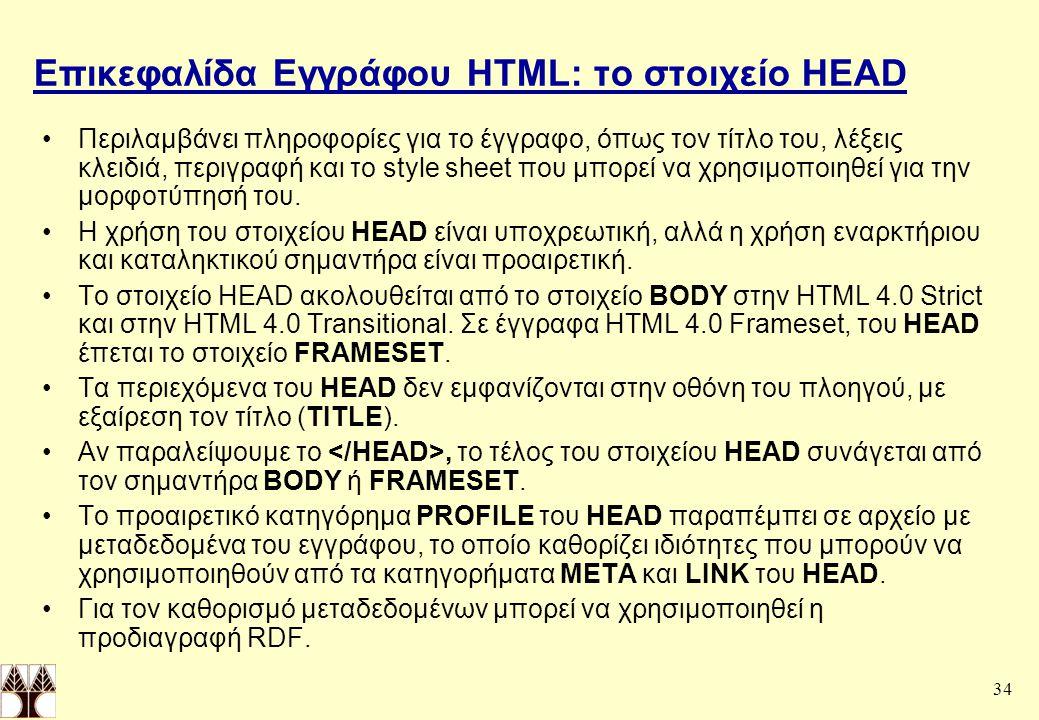 34 Επικεφαλίδα Εγγράφου HTML: το στοιχείο HEAD Περιλαμβάνει πληροφορίες για το έγγραφο, όπως τον τίτλο του, λέξεις κλειδιά, περιγραφή και το style sheet που μπορεί να χρησιμοποιηθεί για την μορφοτύπησή του.