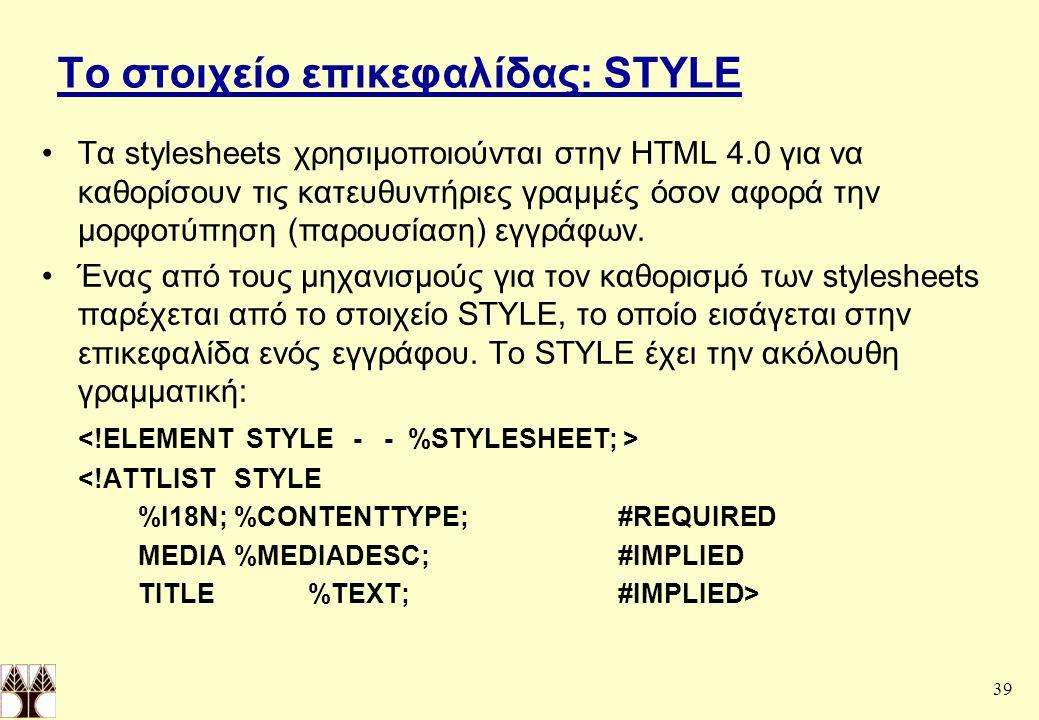 39 Το στοιχείο επικεφαλίδας: STYLE Τα stylesheets χρησιμοποιούνται στην HTML 4.0 για να καθορίσουν τις κατευθυντήριες γραμμές όσον αφορά την μορφοτύπηση (παρουσίαση) εγγράφων.