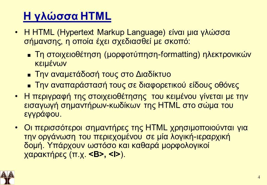 4 Η γλώσσα HTML Η HTML (Hypertext Markup Language) είναι μια γλώσσα σήμανσης, η οποία έχει σχεδιασθεί με σκοπό: Τη στοιχειοθέτηση (μορφοτύπηση-formatting) ηλεκτρονικών κειμένων Την αναμετάδοσή τους στο Διαδίκτυο Την αναπαράστασή τους σε διαφορετικού είδους οθόνες Η περιγραφή της στοιχειοθέτησης του κειμένου γίνεται με την εισαγωγή σημαντήρων-κωδίκων της HTML στο σώμα του εγγράφου.
