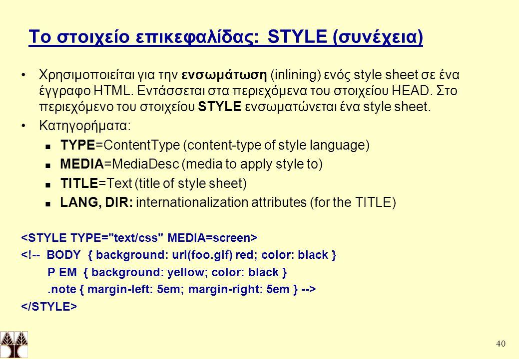 40 Το στοιχείο επικεφαλίδας: STYLE (συνέχεια) Χρησιμοποιείται για την ενσωμάτωση (inlining) ενός style sheet σε ένα έγγραφο HTML.
