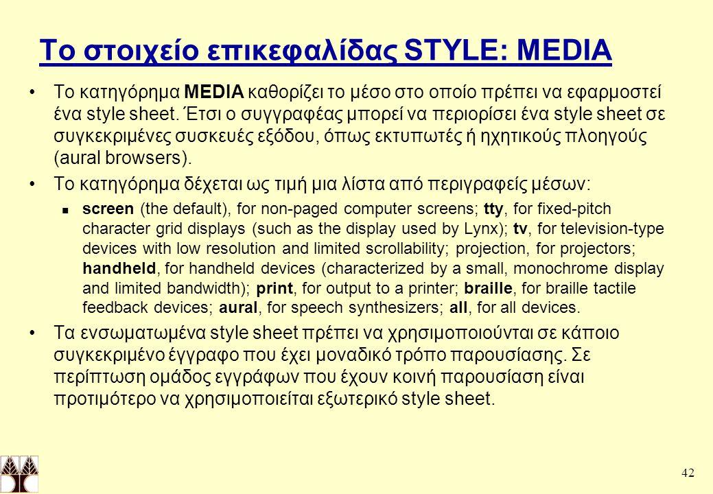 42 Το στοιχείο επικεφαλίδας STYLE: MEDIA Το κατηγόρημα MEDIA καθορίζει το μέσο στο οποίο πρέπει να εφαρμοστεί ένα style sheet.