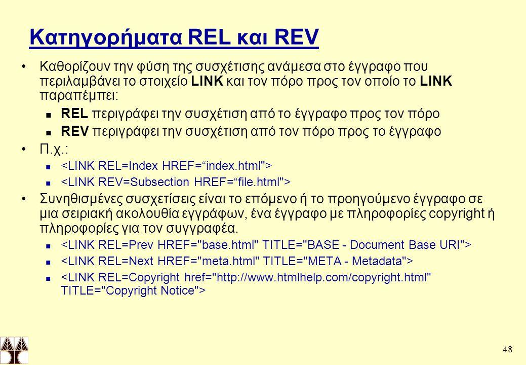 48 Κατηγορήματα REL και REV Καθορίζουν την φύση της συσχέτισης ανάμεσα στο έγγραφο που περιλαμβάνει το στοιχείο LINK και τον πόρο προς τον οποίο το LINK παραπέμπει: REL περιγράφει την συσχέτιση από το έγγραφο προς τον πόρο REV περιγράφει την συσχέτιση από τον πόρο προς το έγγραφο Π.χ.: Συνηθισμένες συσχετίσεις είναι το επόμενο ή το προηγούμενο έγγραφο σε μια σειριακή ακολουθία εγγράφων, ένα έγγραφο με πληροφορίες copyright ή πληροφορίες για τον συγγραφέα.