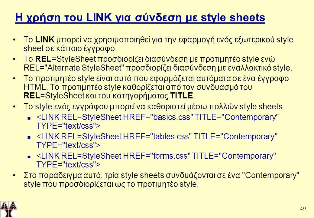 49 Η χρήση του LINK για σύνδεση με style sheets To LINK μπορεί να χρησιμοποιηθεί για την εφαρμογή ενός εξωτερικού style sheet σε κάποιο έγγραφο.