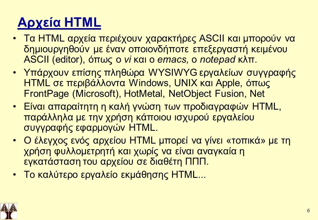 6 Αρχεία HTML Τα HTML αρχεία περιέχουν χαρακτήρες ASCII και μπορούν να δημιουργηθούν με έναν οποιονδήποτε επεξεργαστή κειμένου ASCII (editor), όπως ο vi και ο emacs, o notepad κλπ.