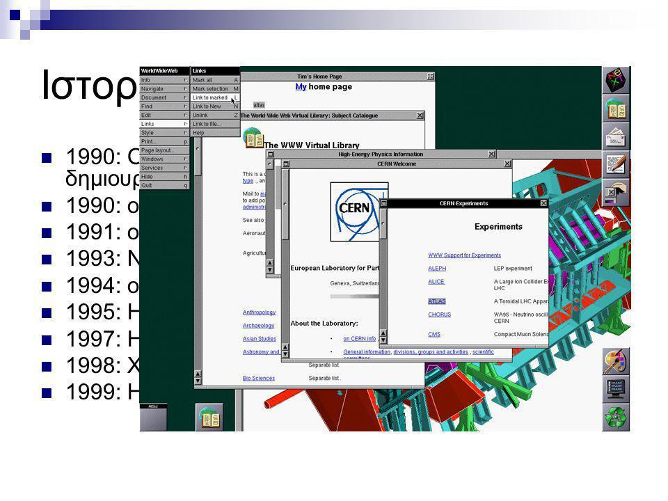 Ιστορικά στοιχεία 1990: Ο Tim Berners-Lee κάνει την πρόταση για δημιουργία του WWW και HTTP 1990: ο πρώτος browser 1991: o πρώτος web server στο Stanf