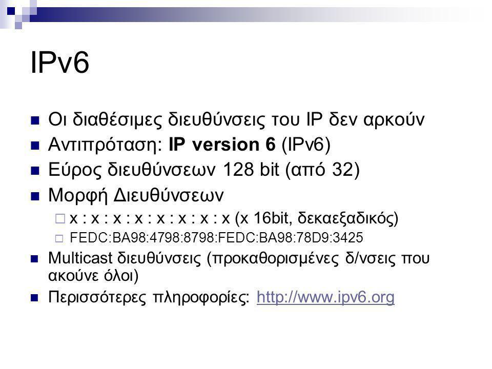 IPv6 Οι διαθέσιμες διευθύνσεις του IP δεν αρκούν Αντιπρόταση: IP version 6 (IPv6) Εύρος διευθύνσεων 128 bit (από 32) Μορφή Διευθύνσεων  x : x : x : x