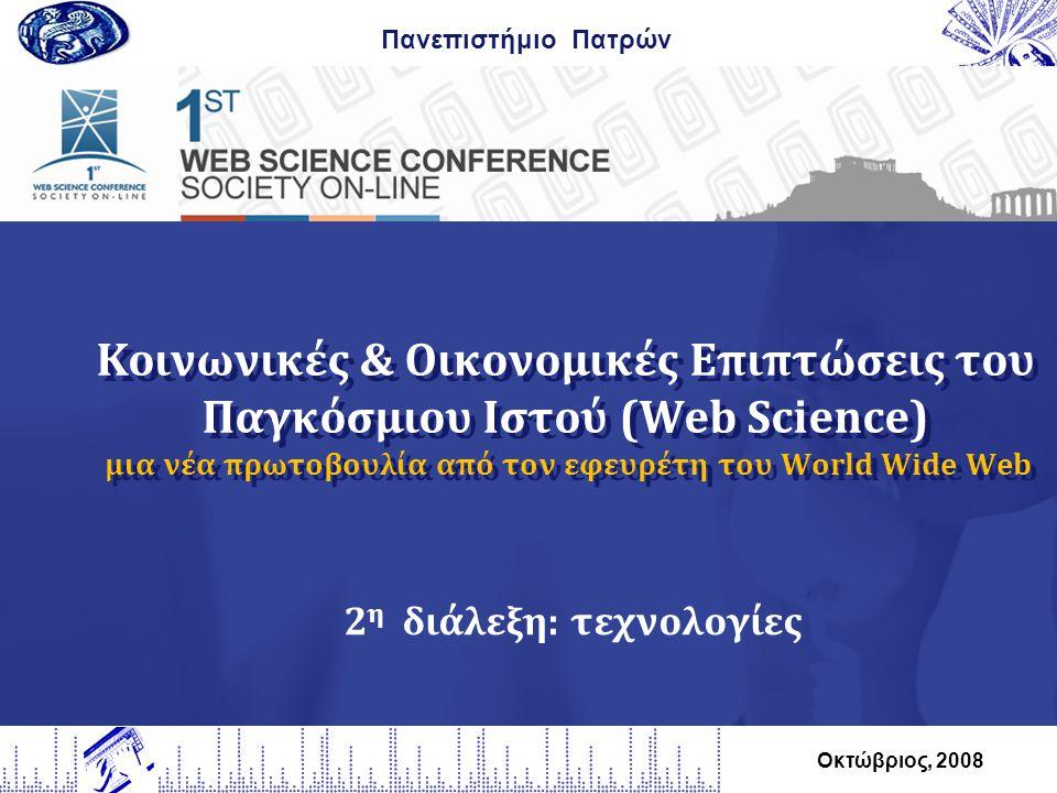 Κοινωνικές & Οικονομικές Επιπτώσεις του Παγκόσμιου Ιστού (Web Science) μια νέα πρωτοβουλία από τον εφευρέτη του World Wide Web Πανεπιστήμιο Πατρών Οκτώβριος, 2008 2 η διάλεξη: τεχνολογίες