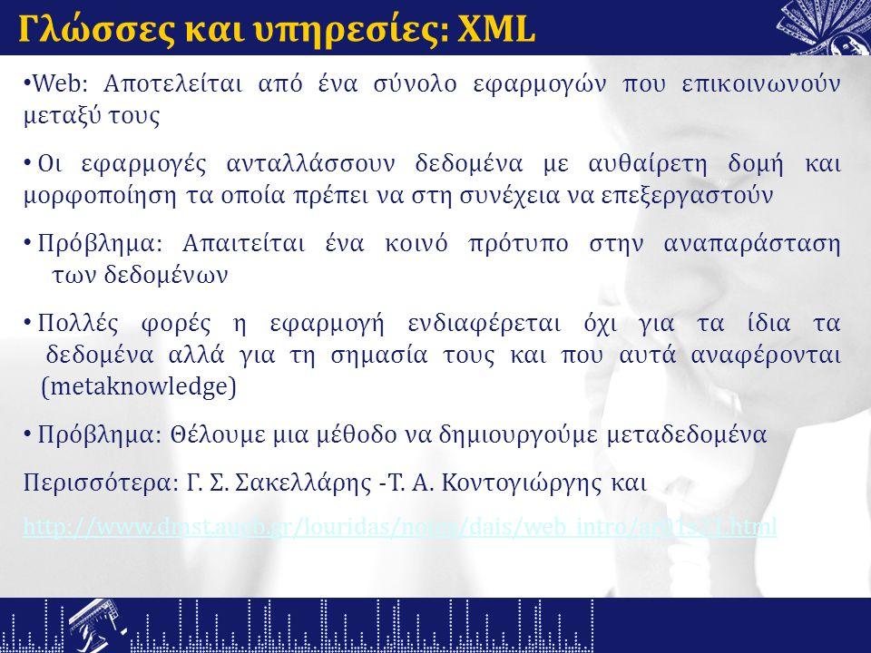 Γλώσσες και υπηρεσίες: XML Web: Αποτελείται από ένα σύνολο εφαρμογών που επικοινωνούν μεταξύ τους Οι εφαρμογές ανταλλάσσουν δεδομένα με αυθαίρετη δομή και μορφοποίηση τα οποία πρέπει να στη συνέχεια να επεξεργαστούν Πρόβλημα: Απαιτείται ένα κοινό πρότυπο στην αναπαράσταση των δεδομένων Πολλές φορές η εφαρμογή ενδιαφέρεται όχι για τα ίδια τα δεδομένα αλλά για τη σημασία τους και που αυτά αναφέρονται (metaknowledge) Πρόβλημα: Θέλουμε μια μέθοδο να δημιουργούμε μεταδεδομένα Περισσότερα: Γ.