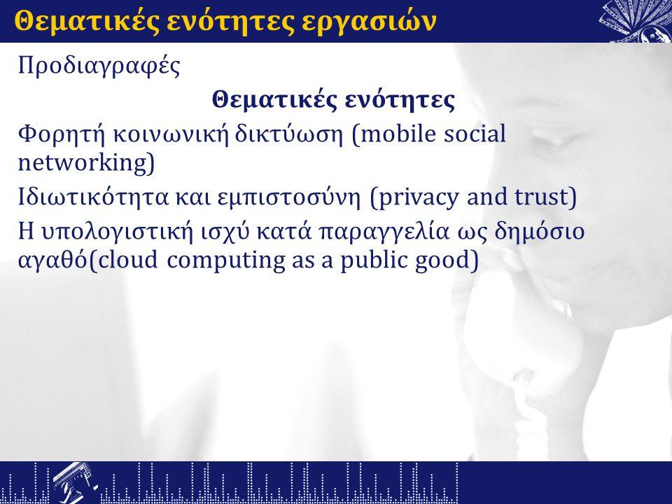 Θεματικές ενότητες εργασιών Προδιαγραφές Θεματικές ενότητες Φορητή κοινωνική δικτύωση (mobile social networking) Ιδιωτικότητα και εμπιστοσύνη (privacy and trust) Η υπολογιστική ισχύ κατά παραγγελία ως δημόσιο αγαθό(cloud computing as a public good)