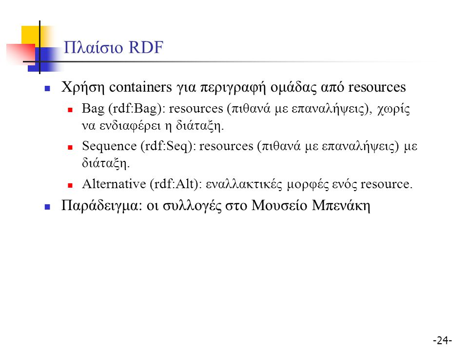 -24- Πλαίσιο RDF Χρήση containers για περιγραφή ομάδας από resources Bag (rdf:Bag): resources (πιθανά με επαναλήψεις), χωρίς να ενδιαφέρει η διάταξη.