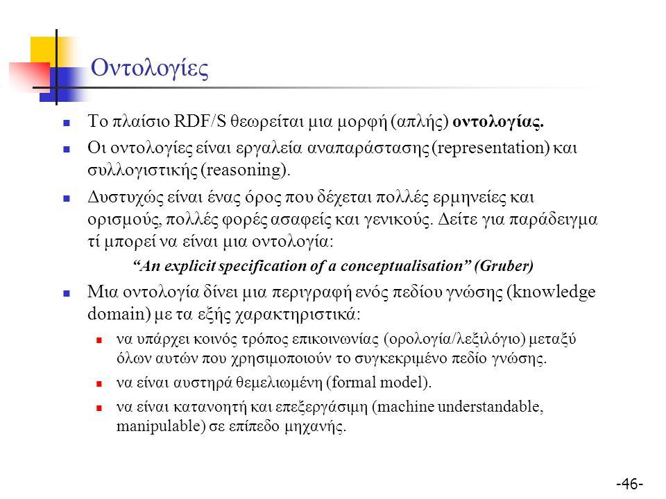 -46- Οντολογίες Το πλαίσιο RDF/S θεωρείται μια μορφή (απλής) οντολογίας. Οι οντολογίες είναι εργαλεία αναπαράστασης (representation) και συλλογιστικής