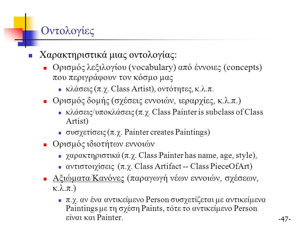 -47- Οντολογίες Χαρακτηριστικά μιας οντολογίας: Ορισμός λεξιλογίου (vocabulary) από έννοιες (concepts) που περιγράφουν τον κόσμο μας κλάσεις (π.χ. Cla