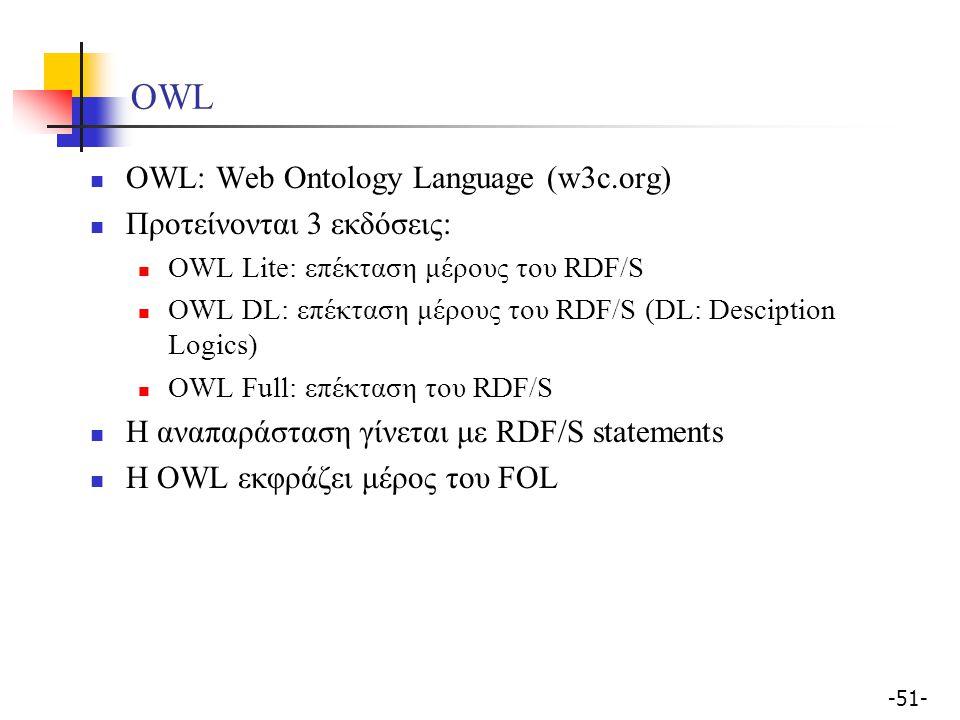 -51- OWL OWL: Web Ontology Language (w3c.org) Προτείνονται 3 εκδόσεις: OWL Lite: επέκταση μέρους του RDF/S OWL DL: επέκταση μέρους του RDF/S (DL: Desc