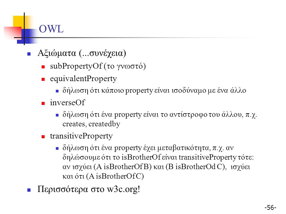 -56- OWL Αξιώματα (...συνέχεια) subPropertyOf (το γνωστό) equivalentProperty δήλωση ότι κάποιο property είναι ισοδύναμo με ένα άλλο inverseOf δήλωση ό