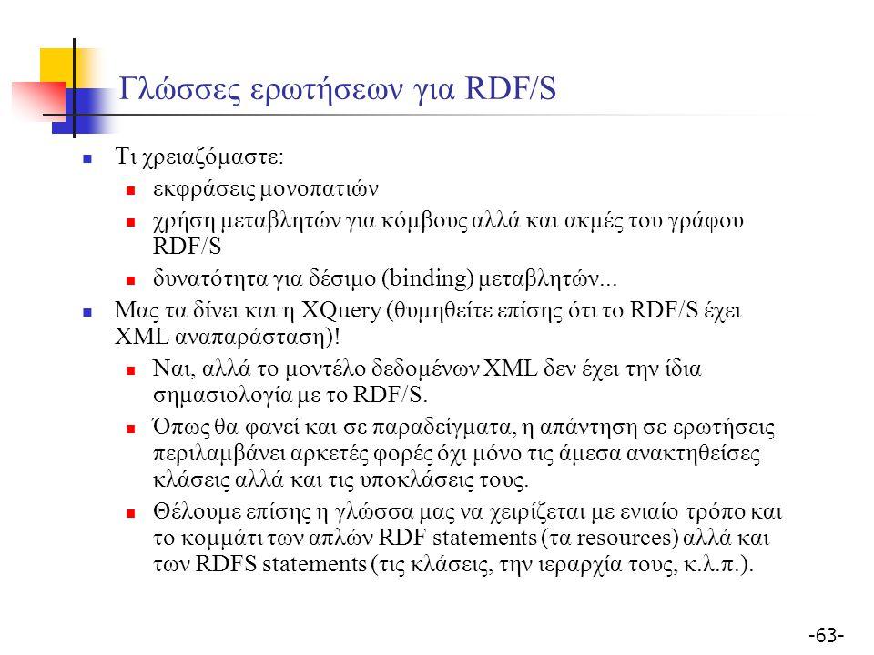 -63- Γλώσσες ερωτήσεων για RDF/S Τι χρειαζόμαστε: εκφράσεις μονοπατιών χρήση μεταβλητών για κόμβους αλλά και ακμές του γράφου RDF/S δυνατότητα για δέσ