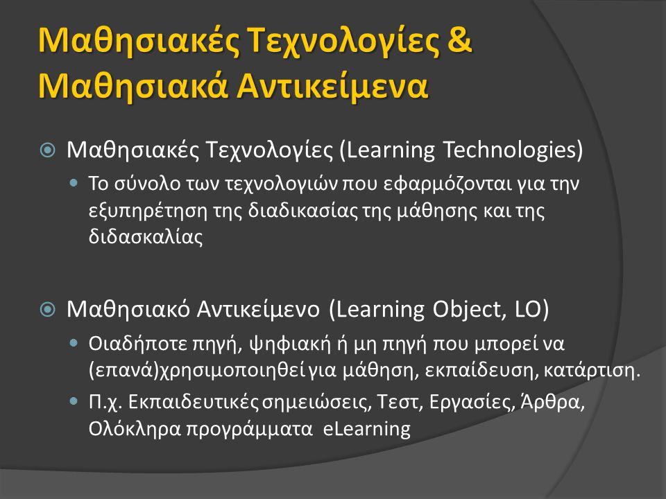  Μαθησιακές Τεχνολογίες (Learning Technologies) Το σύνολο των τεχνολογιών που εφαρμόζονται για την εξυπηρέτηση της διαδικασίας της μάθησης και της διδασκαλίας  Μαθησιακό Αντικείμενο (Learning Object, LO) Οιαδήποτε πηγή, ψηφιακή ή μη πηγή που μπορεί να (επανά)χρησιμοποιηθεί για μάθηση, εκπαίδευση, κατάρτιση.
