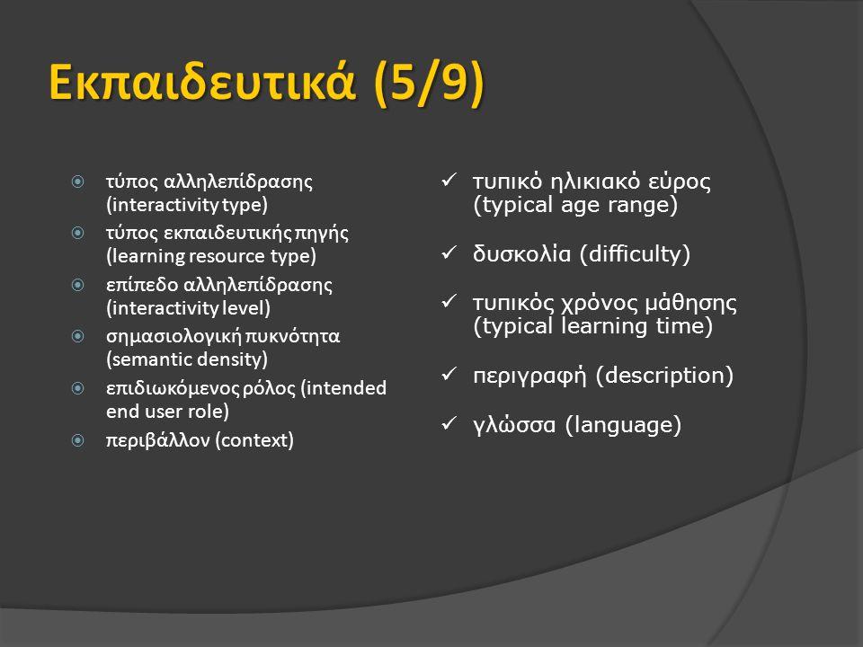  τύπος αλληλεπίδρασης (interactivity type)  τύπος εκπαιδευτικής πηγής (learning resource type)  επίπεδο αλληλεπίδρασης (interactivity level)  σημασιολογική πυκνότητα (semantic density)  επιδιωκόμενος ρόλος (intended end user role)  περιβάλλον (context) τυπικό ηλικιακό εύρος (typical age range) δυσκολία (difficulty) τυπικός χρόνος μάθησης (typical learning time) περιγραφή (description) γλώσσα (language)
