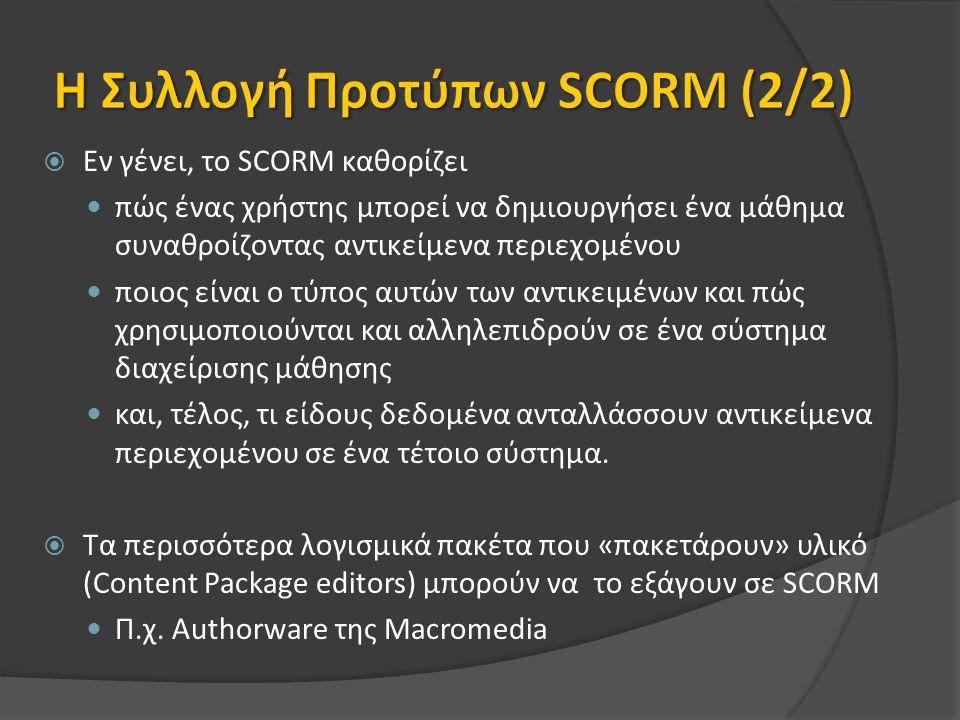  Εν γένει, το SCORM καθορίζει πώς ένας χρήστης µπορεί να δηµιουργήσει ένα µάθηµα συναθροίζοντας αντικείµενα περιεχοµένου ποιος είναι ο τύπος αυτών των αντικειµένων και πώς χρησιµοποιούνται και αλληλεπιδρούν σε ένα σύστηµα διαχείρισης µάθησης και, τέλος, τι είδους δεδοµένα ανταλλάσσουν αντικείµενα περιεχοµένου σε ένα τέτοιο σύστηµα.