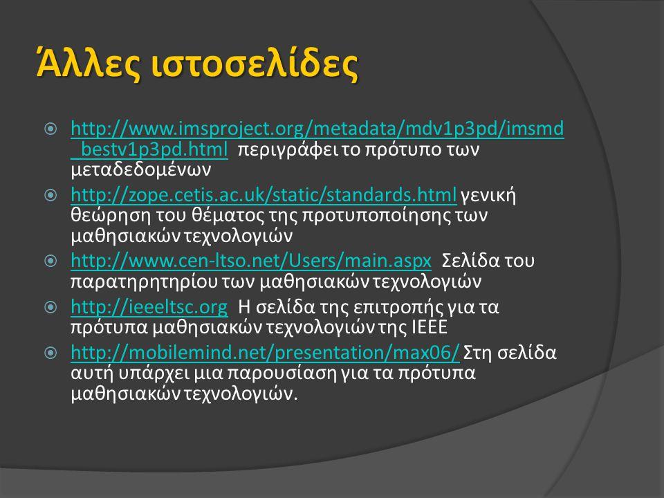  http://www.imsproject.org/metadata/mdv1p3pd/imsmd _bestv1p3pd.html περιγράφει το πρότυπο των μεταδεδομένων http://www.imsproject.org/metadata/mdv1p3pd/imsmd _bestv1p3pd.html  http://zope.cetis.ac.uk/static/standards.html γενική θεώρηση του θέματος της προτυποποίησης των μαθησιακών τεχνολογιών http://zope.cetis.ac.uk/static/standards.html  http://www.cen-ltso.net/Users/main.aspx Σελίδα του παρατηρητηρίου των μαθησιακών τεχνολογιών http://www.cen-ltso.net/Users/main.aspx  http://ieeeltsc.org Η σελίδα της επιτροπής για τα πρότυπα μαθησιακών τεχνολογιών της ΙΕΕΕ http://ieeeltsc.org  http://mobilemind.net/presentation/max06/ Στη σελίδα αυτή υπάρχει μια παρουσίαση για τα πρότυπα μαθησιακών τεχνολογιών.