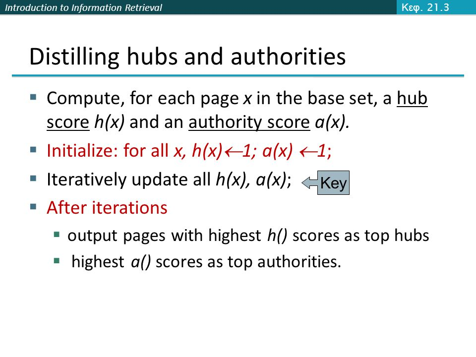 Introduction to Information Retrieval Distilling hubs and authorities  Compute, for each page x in the base set, a hub score h(x) and an authority sc