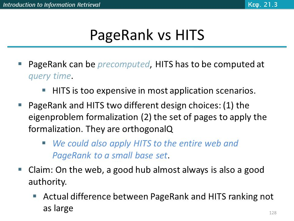 Introduction to Information Retrieval 128 Κεφ. 21.3 PageRank vs HITS  PageRank can be precomputed, HITS has to be computed at query time.  HITS is t