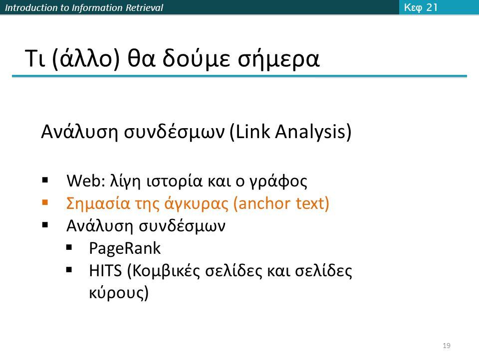 Introduction to Information Retrieval Τι (άλλο) θα δούμε σήμερα Κεφ 21 19 Ανάλυση συνδέσμων (Link Analysis)  Web: λίγη ιστορία και ο γράφος  Σημασία