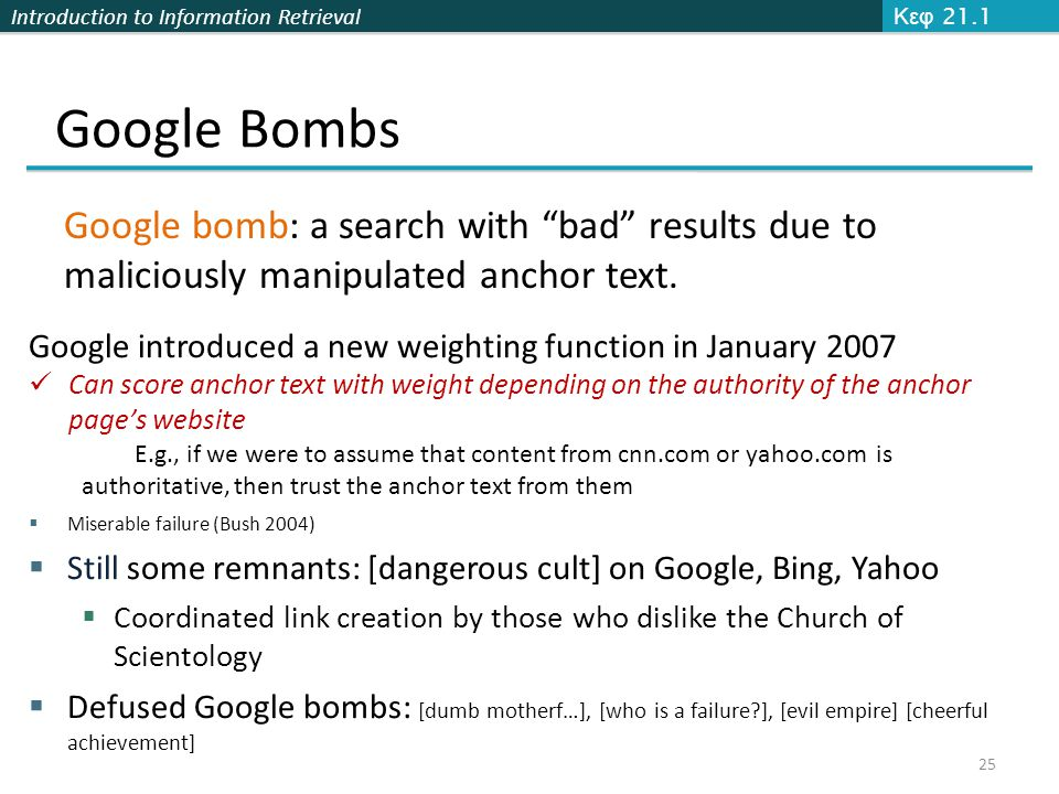 "Introduction to Information Retrieval Google Bombs Κεφ 21.1 25 Google bomb: a search with ""bad"" results due to maliciously manipulated anchor text. Go"