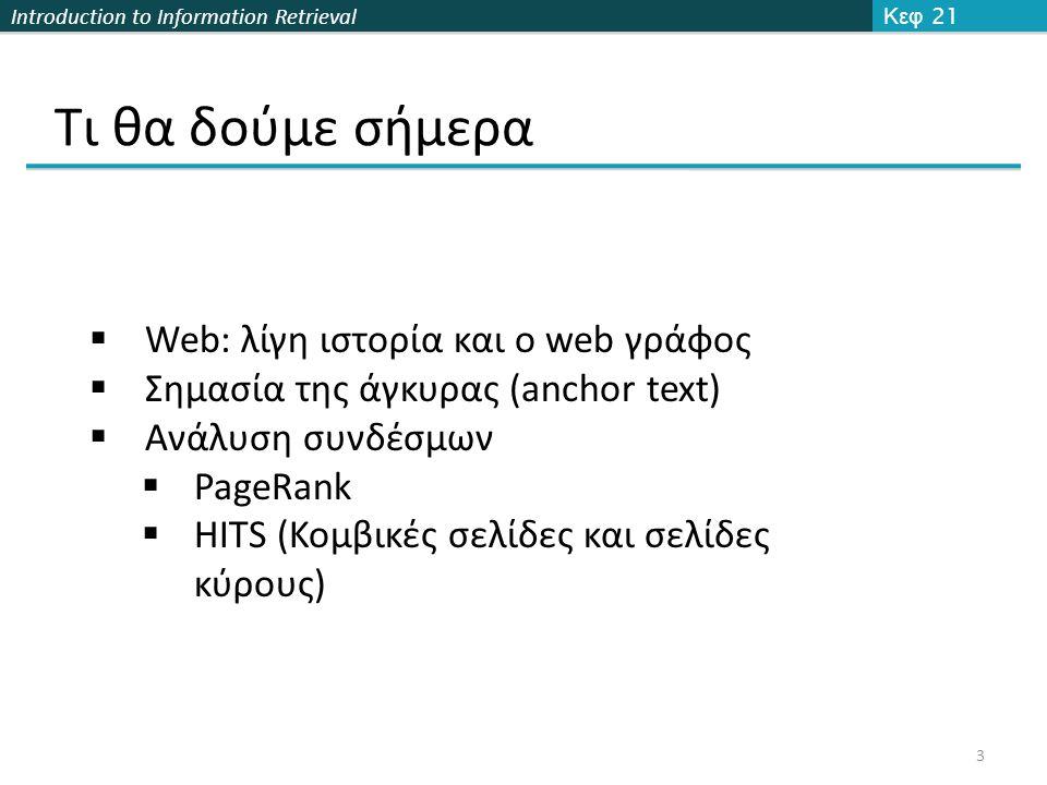 Introduction to Information Retrieval Κείμενο Άγκυρας στο Ευρετήριο Κεφ 21.1 24 Άρα: Το κείμενο στην άγκυρα αποτελεί καλύτερη περιγραφή του περιεχομένου της σελίδας από ότι το περιεχόμενο της  Όταν κατασκευάζουμε το ευρετήριο για ένα έγγραφο D, συμπεριλαμβάνουμε (με κάποιο βάρος) και το κείμενο της άγκυρας των συνδέσεων που δείχνουν στο D.
