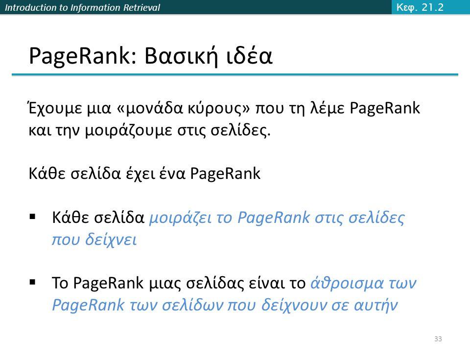 Introduction to Information Retrieval PageRank: Βασική ιδέα 33 Κεφ. 21.2 Έχουμε μια «μονάδα κύρους» που τη λέμε PageRank και την μοιράζουμε στις σελίδ