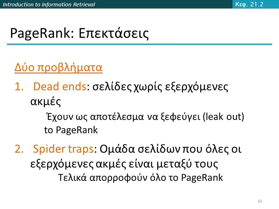 Introduction to Information Retrieval PageRank: Επεκτάσεις 60 Κεφ. 21.2 Δύο προβλήματα 1. Dead ends: σελίδες χωρίς εξερχόμενες ακμές Έχουν ως αποτέλεσ