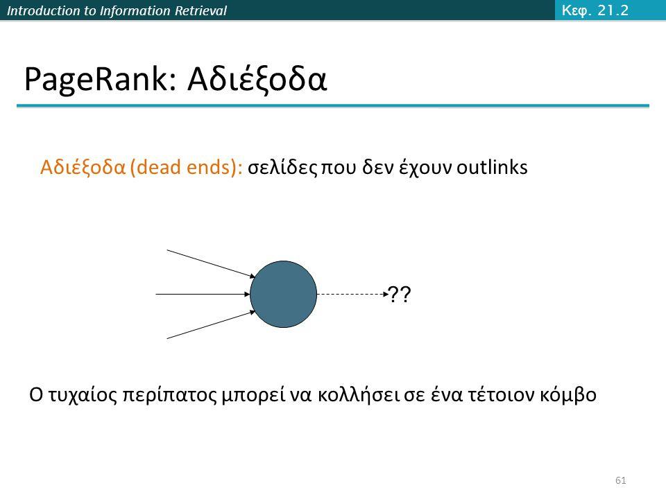 Introduction to Information Retrieval PageRank: Αδιέξοδα 61 Κεφ. 21.2 Αδιέξοδα (dead ends): σελίδες που δεν έχουν outlinks ?? Ο τυχαίος περίπατος μπορ
