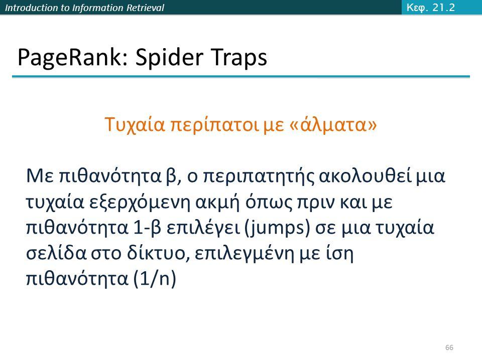Introduction to Information Retrieval PageRank: Spider Traps 66 Κεφ. 21.2 Τυχαία περίπατοι με «άλματα» Με πιθανότητα β, ο περιπατητής ακολουθεί μια τυ