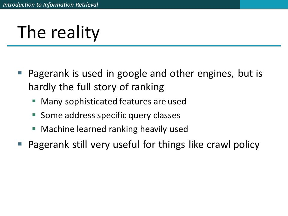 Introduction to Information Retrieval The reality  Pagerank is used in google and other engines, but is hardly the full story of ranking  Many sophi