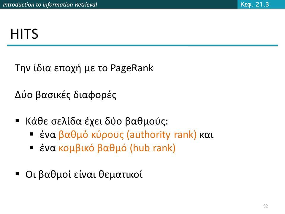 Introduction to Information Retrieval HITS 92 Κεφ. 21.3 Την ίδια εποχή με το PageRank Δύο βασικές διαφορές  Κάθε σελίδα έχει δύο βαθμούς:  ένα βαθμό