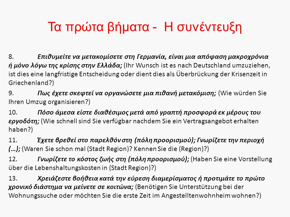 Τα πρώτα βήματα - Η συνέντευξη 8.Επιθυμείτε να μετακομίσετε στη Γερμανία, είναι μια απόφαση μακροχρόνια ή μόνο λόγω της κρίσης στην Ελλάδα; (Ihr Wunsch ist es nach Deutschland umzuziehen, ist dies eine langfristige Entscheidung oder dient dies als Überbrückung der Krisenzeit in Griechenland?) 9.Πως έχετε σκεφτεί να οργανώσετε μια πιθανή μετακόμιση; (Wie würden Sie Ihren Umzug organisieren?) 10.Πόσο άμεσα είστε διαθέσιμος μετά από γραπτή προσφορά εκ μέρους του εργοδότη; (Wie schnell sind Sie verfügbar nachdem Sie ein Vertragsangebot erhalten haben?) 11.Έχετε βρεθεί στο παρελθόν στη (πόλη προορισμού); Γνωρίζετε την περιοχή (…); (Waren Sie schon mal (Stadt Region).