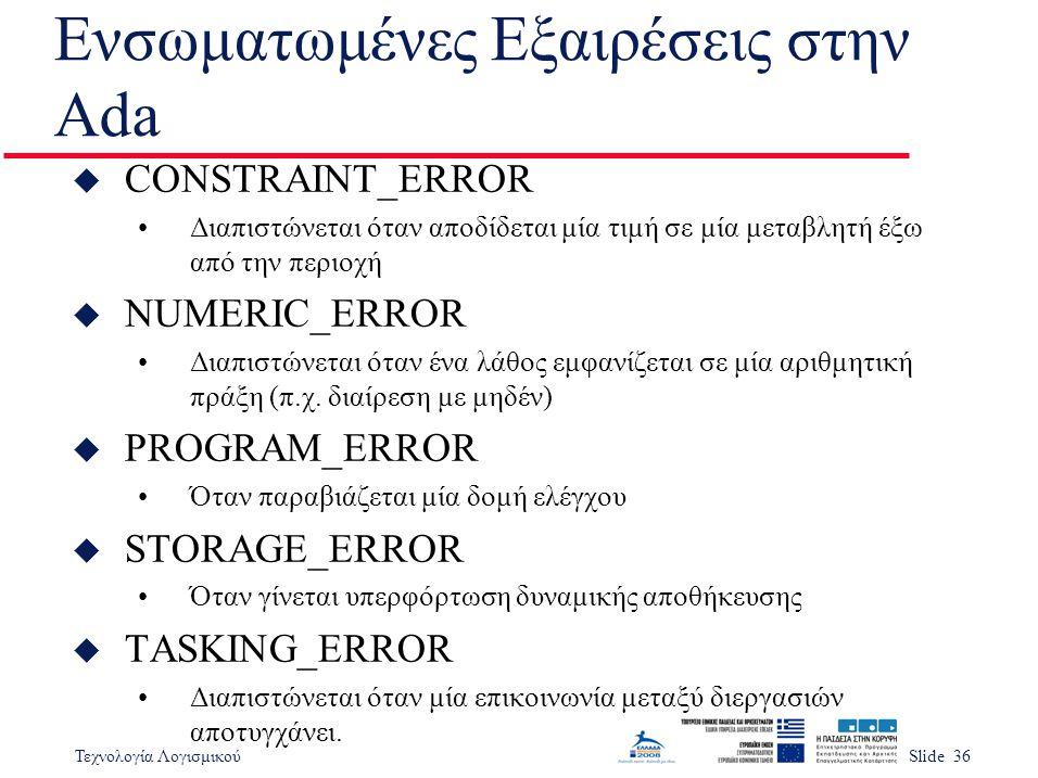 Τεχνολογία ΛογισμικούSlide 36 Ενσωματωμένες Εξαιρέσεις στην Ada u CONSTRAINT_ERROR Διαπιστώνεται όταν αποδίδεται μία τιμή σε μία μεταβλητή έξω από την περιοχή u NUMERIC_ERROR Διαπιστώνεται όταν ένα λάθος εμφανίζεται σε μία αριθμητική πράξη (π.χ.