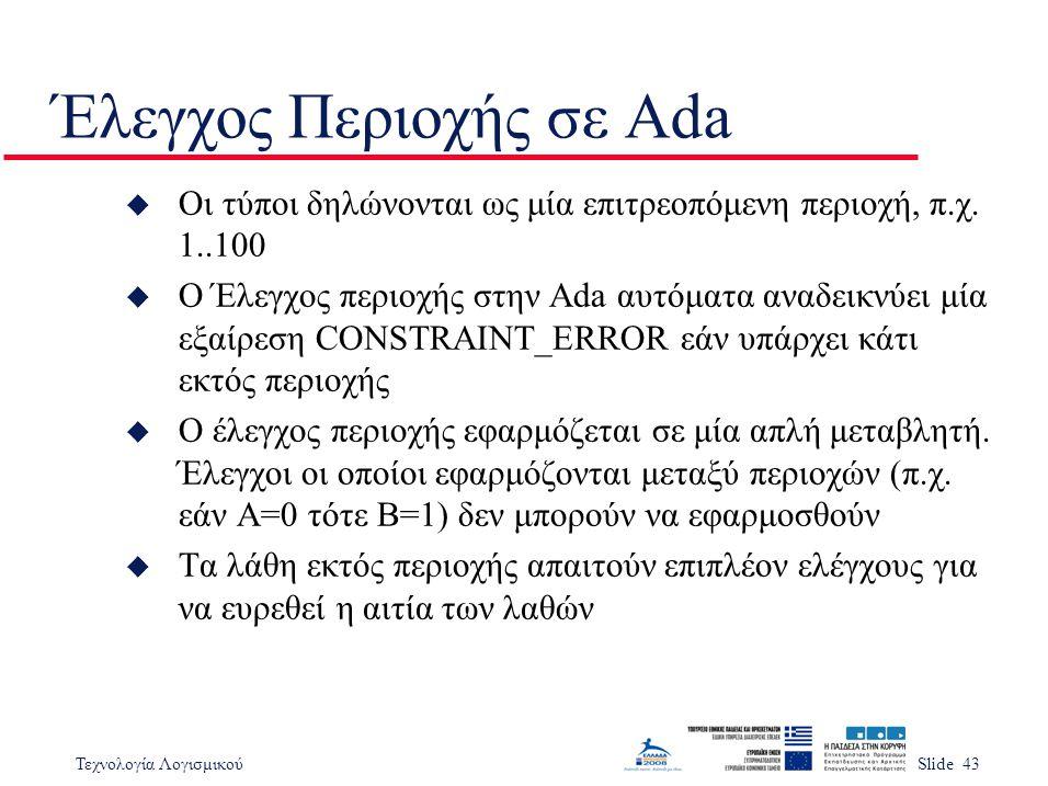 Τεχνολογία ΛογισμικούSlide 43 Έλεγχος Περιοχής σε Ada u Οι τύποι δηλώνονται ως μία επιτρεοπόμενη περιοχή, π.χ.